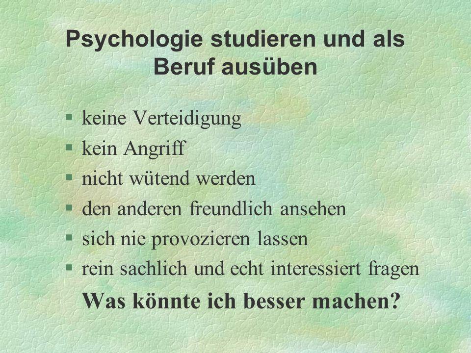 Psychologie studieren und als Beruf ausüben §keine Verteidigung §kein Angriff §nicht wütend werden §den anderen freundlich ansehen §sich nie provozier