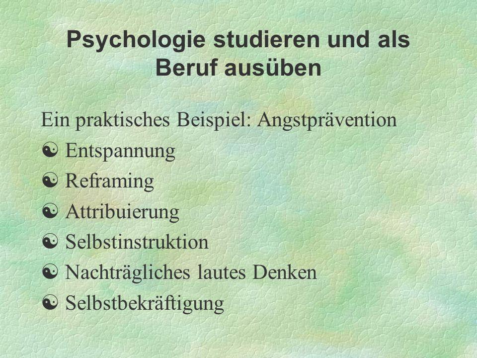 Psychologie studieren und als Beruf ausüben Ein praktisches Beispiel: Angstprävention Entspannung Reframing Attribuierung Selbstinstruktion Nachträgli