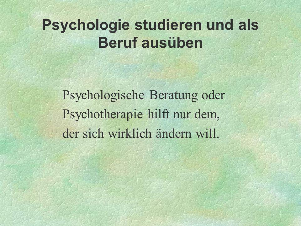 Psychologie studieren und als Beruf ausüben Psychologische Beratung oder Psychotherapie hilft nur dem, der sich wirklich ändern will.