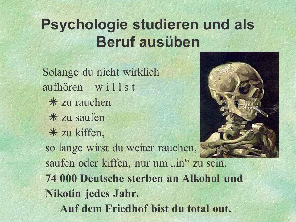 Psychologie studieren und als Beruf ausüben Solange du nicht wirklich aufhören w i l l s t zu rauchen zu saufen zu kiffen, so lange wirst du weiter ra