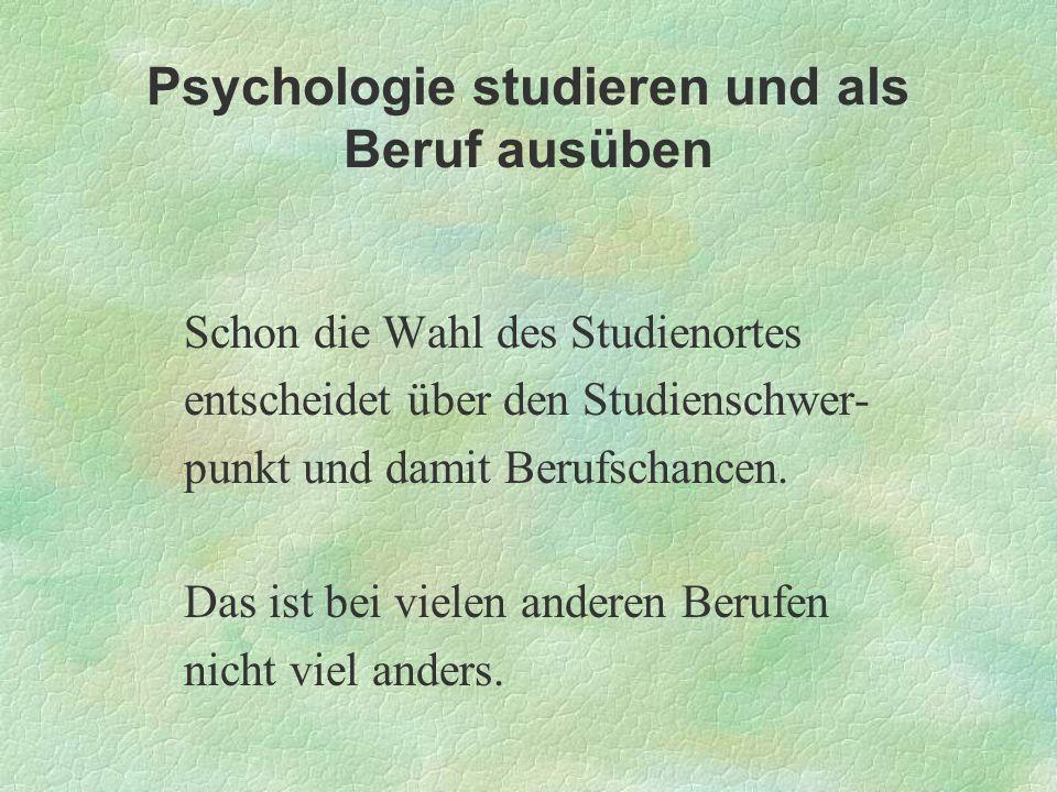 Psychologie studieren und als Beruf ausüben Schon die Wahl des Studienortes entscheidet über den Studienschwer- punkt und damit Berufschancen. Das ist