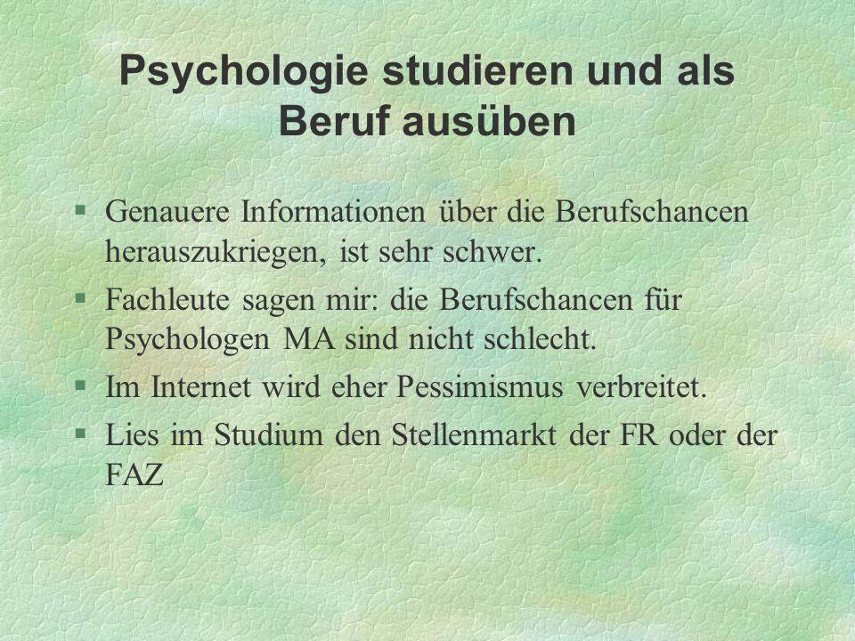 Psychologie studieren und als Beruf ausüben §Genauere Informationen über die Berufschancen herauszukriegen, ist sehr schwer. §Fachleute sagen mir: die