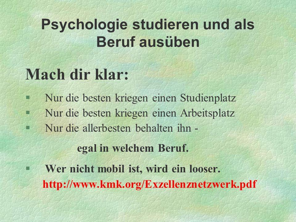 Psychologie studieren und als Beruf ausüben Mach dir klar: §Nur die besten kriegen einen Studienplatz §Nur die besten kriegen einen Arbeitsplatz §Nur