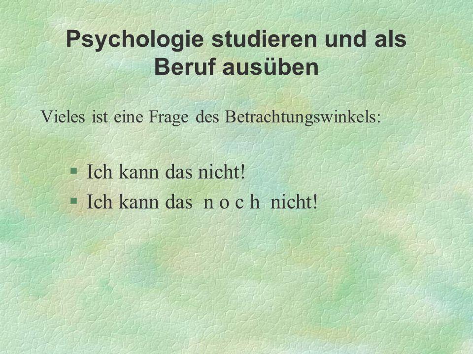 Psychologie studieren und als Beruf ausüben Vieles ist eine Frage des Betrachtungswinkels: §Ich kann das nicht! §Ich kann das n o c h nicht!
