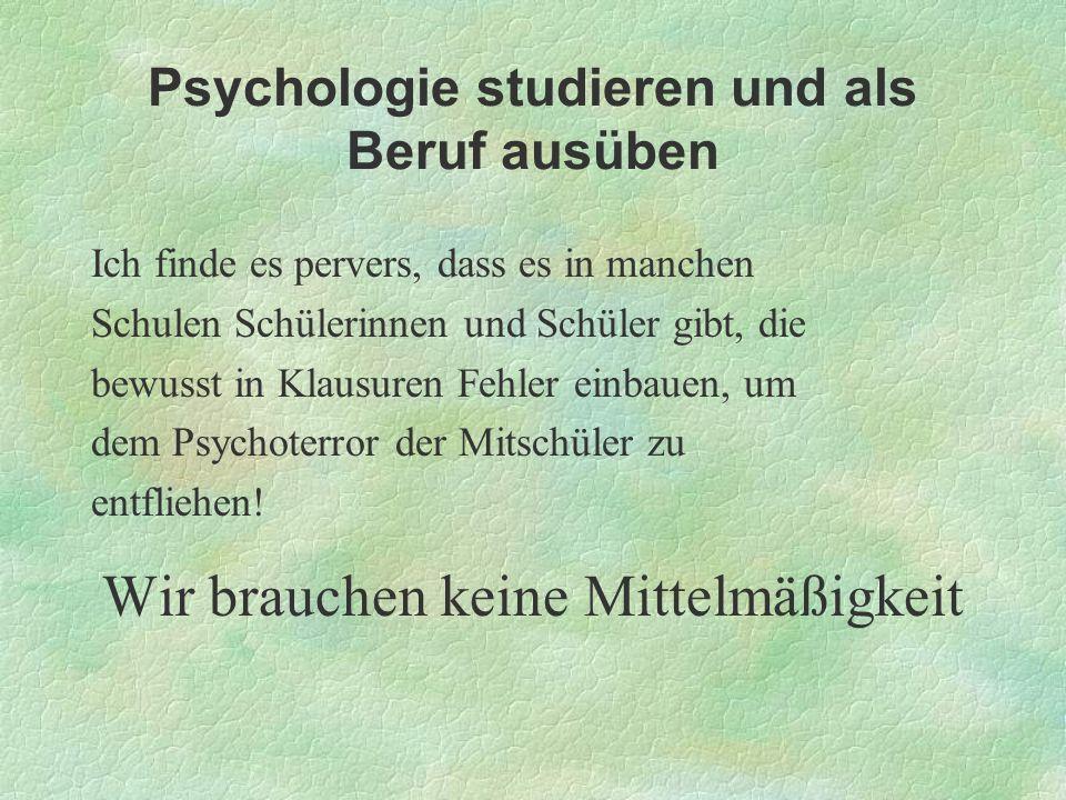 Psychologie studieren und als Beruf ausüben Ich finde es pervers, dass es in manchen Schulen Schülerinnen und Schüler gibt, die bewusst in Klausuren F