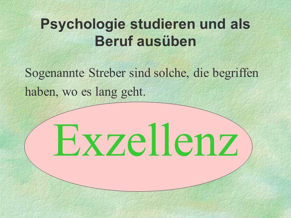 Psychologie studieren und als Beruf ausüben Sogenannte Streber sind solche, die begriffen haben, wo es lang geht. Exzellenz