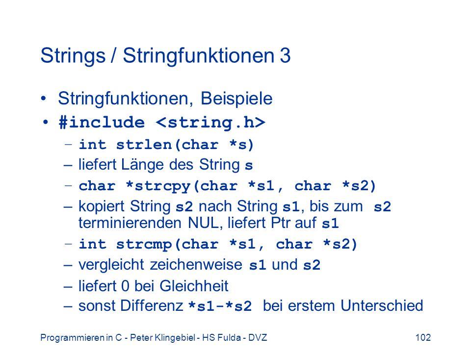 Programmieren in C - Peter Klingebiel - HS Fulda - DVZ102 Strings / Stringfunktionen 3 Stringfunktionen, Beispiele #include –int strlen(char *s) –liefert Länge des String s –char *strcpy(char *s1, char *s2) –kopiert String s2 nach String s1, bis zum s2 terminierenden NUL, liefert Ptr auf s1 –int strcmp(char *s1, char *s2) –vergleicht zeichenweise s1 und s2 –liefert 0 bei Gleichheit –sonst Differenz *s1-*s2 bei erstem Unterschied