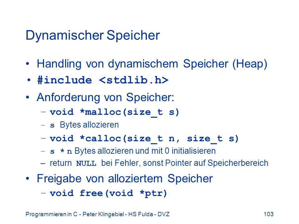 Programmieren in C - Peter Klingebiel - HS Fulda - DVZ103 Dynamischer Speicher Handling von dynamischem Speicher (Heap) #include Anforderung von Speicher: –void *malloc(size_t s) –s Bytes allozieren –void *calloc(size_t n, size_t s) –s * n Bytes allozieren und mit 0 initialisieren –return NULL bei Fehler, sonst Pointer auf Speicherbereich Freigabe von alloziertem Speicher –void free(void *ptr)