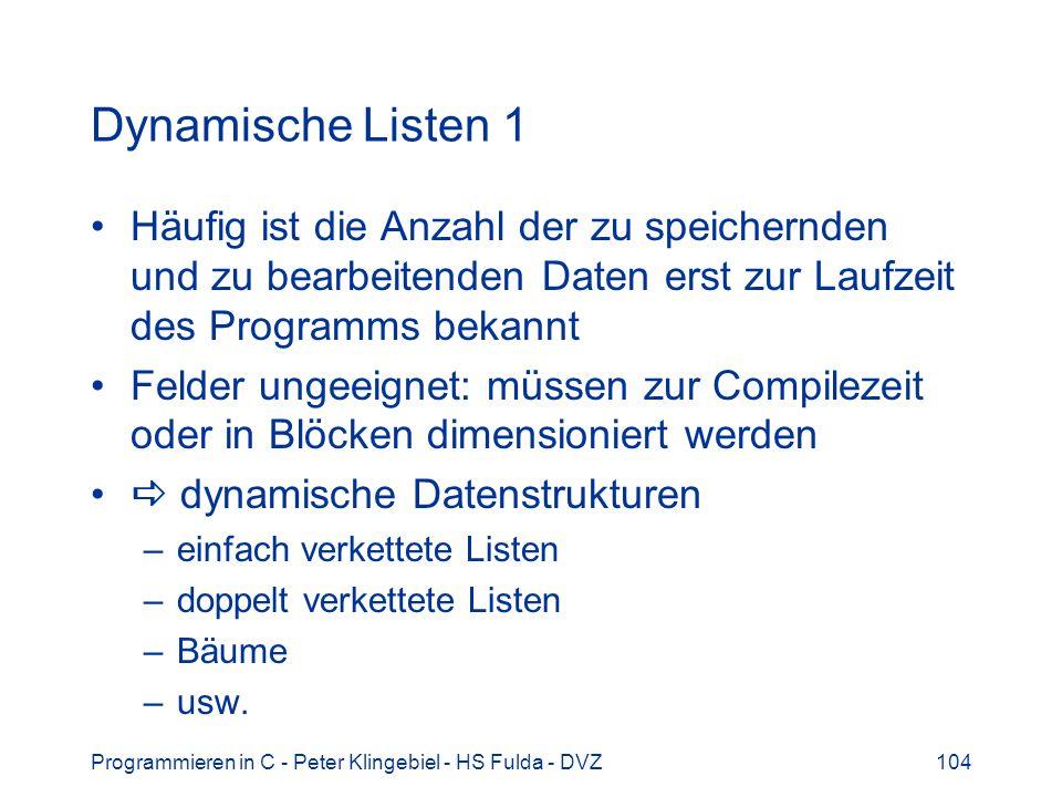 Programmieren in C - Peter Klingebiel - HS Fulda - DVZ104 Dynamische Listen 1 Häufig ist die Anzahl der zu speichernden und zu bearbeitenden Daten erst zur Laufzeit des Programms bekannt Felder ungeeignet: müssen zur Compilezeit oder in Blöcken dimensioniert werden dynamische Datenstrukturen –einfach verkettete Listen –doppelt verkettete Listen –Bäume –usw.