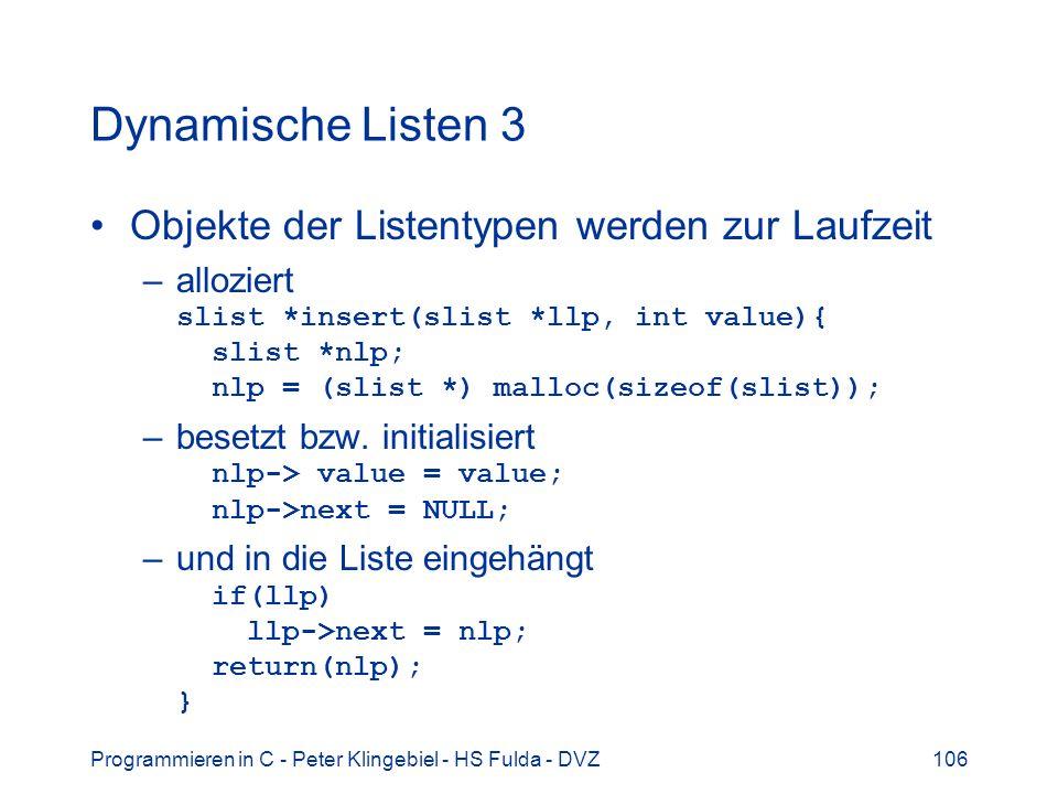 Programmieren in C - Peter Klingebiel - HS Fulda - DVZ106 Dynamische Listen 3 Objekte der Listentypen werden zur Laufzeit –alloziert slist *insert(slist *llp, int value){ slist *nlp; nlp = (slist *) malloc(sizeof(slist)); –besetzt bzw.