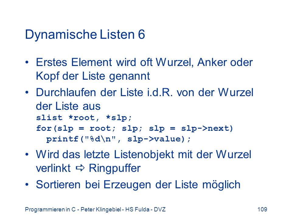 Programmieren in C - Peter Klingebiel - HS Fulda - DVZ109 Dynamische Listen 6 Erstes Element wird oft Wurzel, Anker oder Kopf der Liste genannt Durchlaufen der Liste i.d.R.