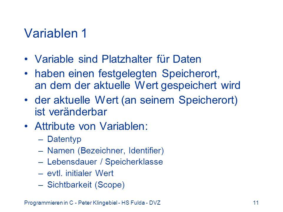 Programmieren in C - Peter Klingebiel - HS Fulda - DVZ11 Variablen 1 Variable sind Platzhalter für Daten haben einen festgelegten Speicherort, an dem der aktuelle Wert gespeichert wird der aktuelle Wert (an seinem Speicherort) ist veränderbar Attribute von Variablen: –Datentyp –Namen (Bezeichner, Identifier) –Lebensdauer / Speicherklasse –evtl.
