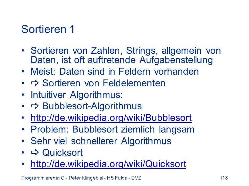 Programmieren in C - Peter Klingebiel - HS Fulda - DVZ113 Sortieren 1 Sortieren von Zahlen, Strings, allgemein von Daten, ist oft auftretende Aufgabenstellung Meist: Daten sind in Feldern vorhanden Sortieren von Feldelementen Intuitiver Algorithmus: Bubblesort-Algorithmus http://de.wikipedia.org/wiki/Bubblesort Problem: Bubblesort ziemlich langsam Sehr viel schnellerer Algorithmus Quicksort http://de.wikipedia.org/wiki/Quicksort