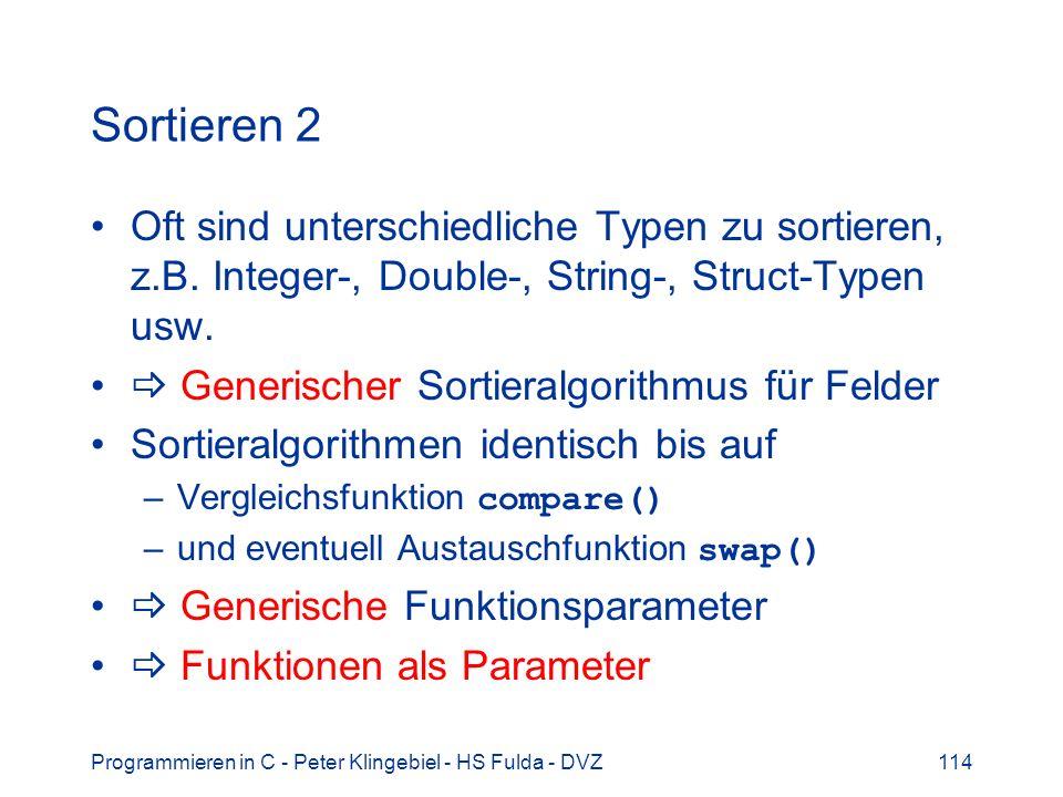 Programmieren in C - Peter Klingebiel - HS Fulda - DVZ114 Sortieren 2 Oft sind unterschiedliche Typen zu sortieren, z.B. Integer-, Double-, String-, S