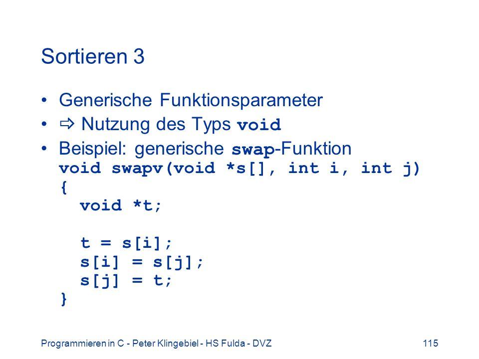 Programmieren in C - Peter Klingebiel - HS Fulda - DVZ115 Sortieren 3 Generische Funktionsparameter Nutzung des Typs void Beispiel: generische swap -Funktion void swapv(void *s[], int i, int j) { void *t; t = s[i]; s[i] = s[j]; s[j] = t; }