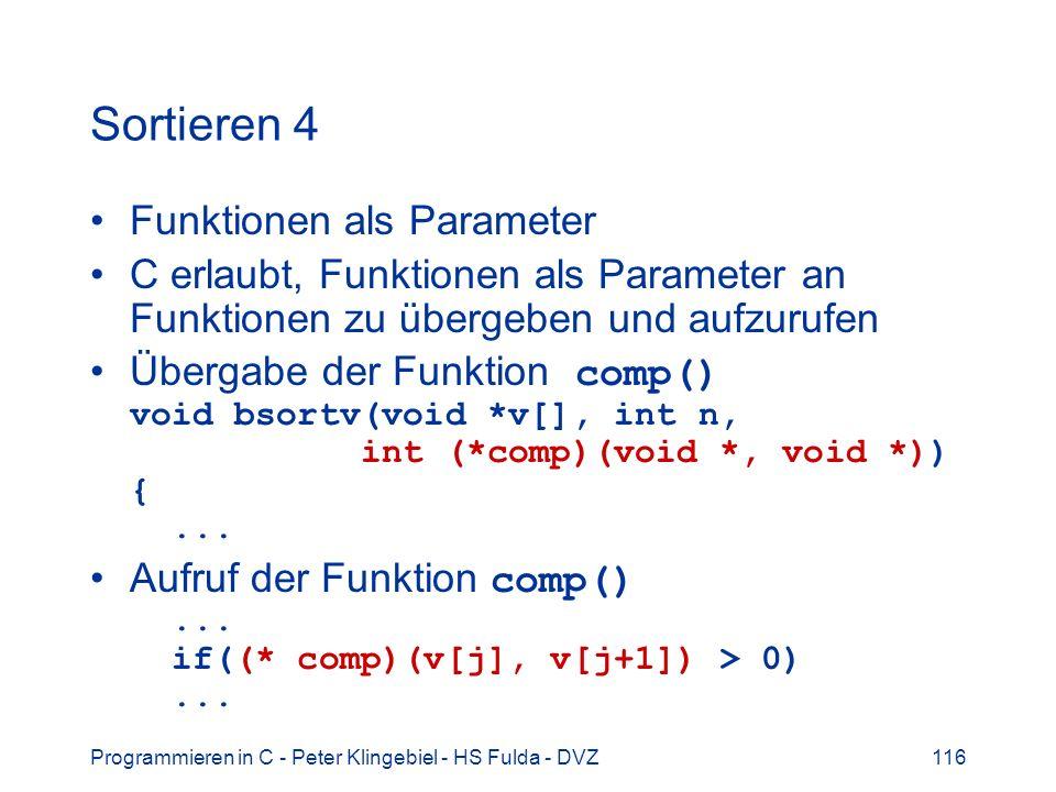 Programmieren in C - Peter Klingebiel - HS Fulda - DVZ116 Sortieren 4 Funktionen als Parameter C erlaubt, Funktionen als Parameter an Funktionen zu übergeben und aufzurufen Übergabe der Funktion comp() void bsortv(void *v[], int n, int (*comp)(void *, void *)) {...