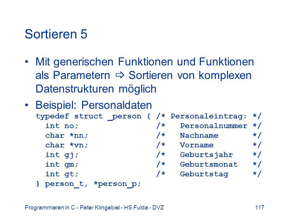 Programmieren in C - Peter Klingebiel - HS Fulda - DVZ117 Sortieren 5 Mit generischen Funktionen und Funktionen als Parametern Sortieren von komplexen Datenstrukturen möglich Beispiel: Personaldaten typedef struct _person { /* Personaleintrag: */ int no; /* Personalnummer */ char *nn; /* Nachname */ char *vn; /* Vorname */ int gj; /* Geburtsjahr */ int gm; /* Geburtsmonat */ int gt; /* Geburtstag */ } person_t, *person_p;