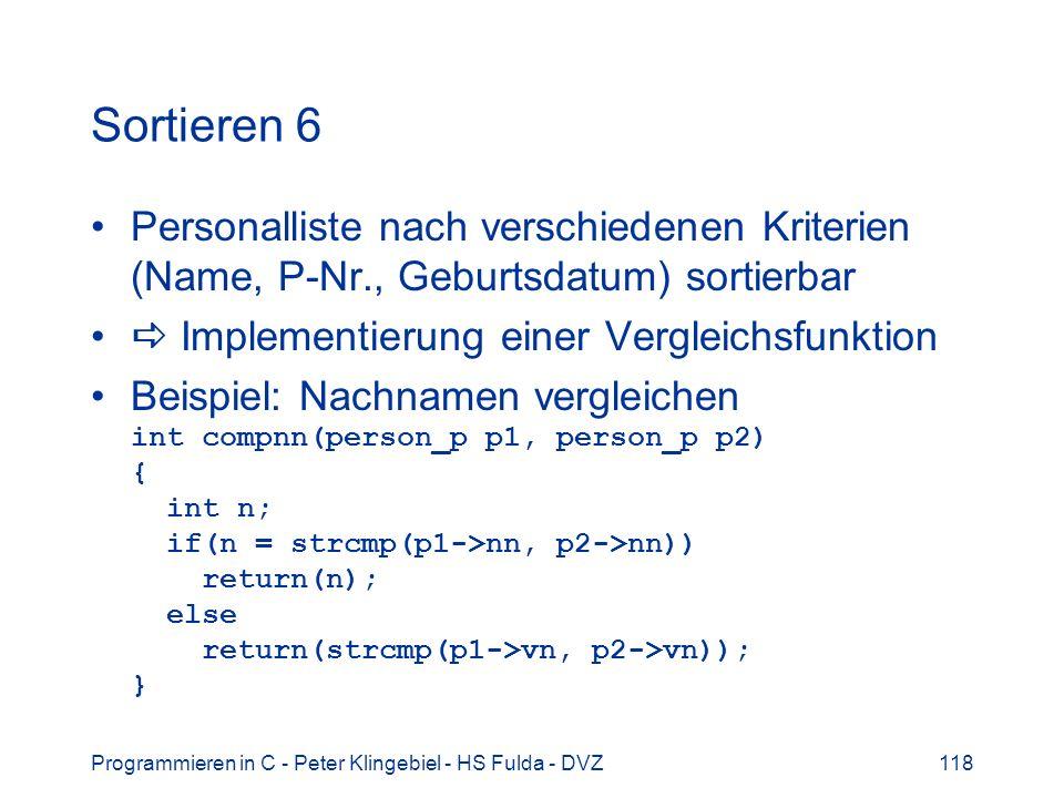 Programmieren in C - Peter Klingebiel - HS Fulda - DVZ118 Sortieren 6 Personalliste nach verschiedenen Kriterien (Name, P-Nr., Geburtsdatum) sortierbar Implementierung einer Vergleichsfunktion Beispiel: Nachnamen vergleichen int compnn(person_p p1, person_p p2) { int n; if(n = strcmp(p1->nn, p2->nn)) return(n); else return(strcmp(p1->vn, p2->vn)); }