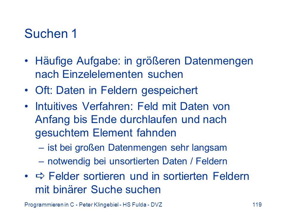 Programmieren in C - Peter Klingebiel - HS Fulda - DVZ119 Suchen 1 Häufige Aufgabe: in größeren Datenmengen nach Einzelelementen suchen Oft: Daten in