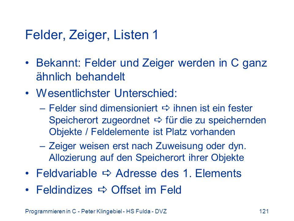 Programmieren in C - Peter Klingebiel - HS Fulda - DVZ121 Felder, Zeiger, Listen 1 Bekannt: Felder und Zeiger werden in C ganz ähnlich behandelt Wesentlichster Unterschied: –Felder sind dimensioniert ihnen ist ein fester Speicherort zugeordnet für die zu speichernden Objekte / Feldelemente ist Platz vorhanden –Zeiger weisen erst nach Zuweisung oder dyn.