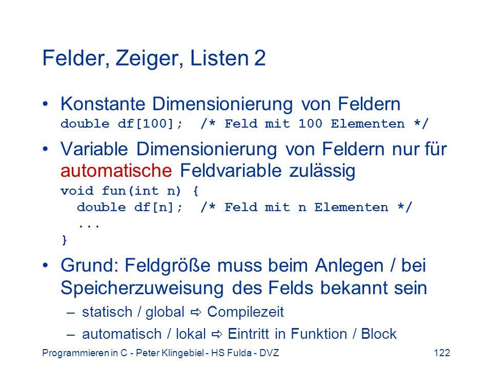 Programmieren in C - Peter Klingebiel - HS Fulda - DVZ122 Felder, Zeiger, Listen 2 Konstante Dimensionierung von Feldern double df[100]; /* Feld mit 100 Elementen */ Variable Dimensionierung von Feldern nur für automatische Feldvariable zulässig void fun(int n) { double df[n]; /* Feld mit n Elementen */...