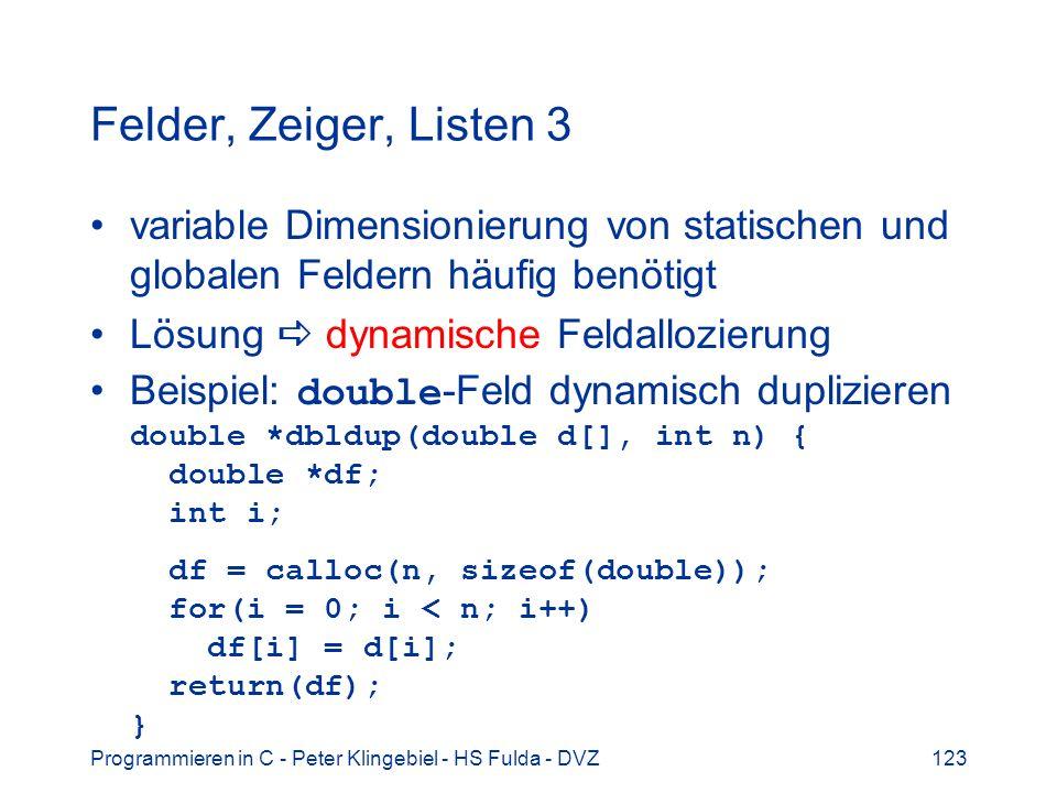 Programmieren in C - Peter Klingebiel - HS Fulda - DVZ123 Felder, Zeiger, Listen 3 variable Dimensionierung von statischen und globalen Feldern häufig benötigt Lösung dynamische Feldallozierung Beispiel: double -Feld dynamisch duplizieren double *dbldup(double d[], int n) { double *df; int i; df = calloc(n, sizeof(double)); for(i = 0; i < n; i++) df[i] = d[i]; return(df); }