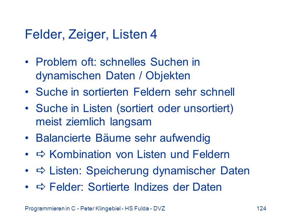 Programmieren in C - Peter Klingebiel - HS Fulda - DVZ124 Felder, Zeiger, Listen 4 Problem oft: schnelles Suchen in dynamischen Daten / Objekten Suche in sortierten Feldern sehr schnell Suche in Listen (sortiert oder unsortiert) meist ziemlich langsam Balancierte Bäume sehr aufwendig Kombination von Listen und Feldern Listen: Speicherung dynamischer Daten Felder: Sortierte Indizes der Daten
