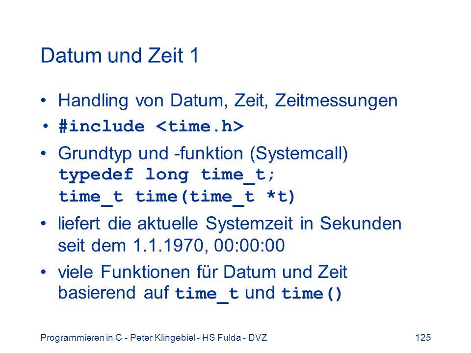 Programmieren in C - Peter Klingebiel - HS Fulda - DVZ125 Datum und Zeit 1 Handling von Datum, Zeit, Zeitmessungen #include Grundtyp und -funktion (Systemcall) typedef long time_t; time_t time(time_t *t) liefert die aktuelle Systemzeit in Sekunden seit dem 1.1.1970, 00:00:00 viele Funktionen für Datum und Zeit basierend auf time_t und time()