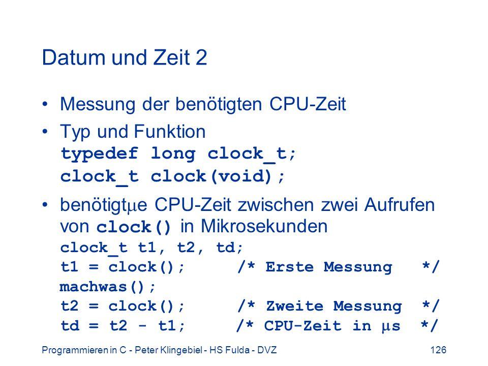 Programmieren in C - Peter Klingebiel - HS Fulda - DVZ126 Datum und Zeit 2 Messung der benötigten CPU-Zeit Typ und Funktion typedef long clock_t; clock_t clock(void); benötigt e CPU-Zeit zwischen zwei Aufrufen von clock() in Mikrosekunden clock_t t1, t2, td; t1 = clock();/* Erste Messung */ machwas(); t2 = clock();/* Zweite Messung */ td = t2 - t1; /* CPU-Zeit in s */