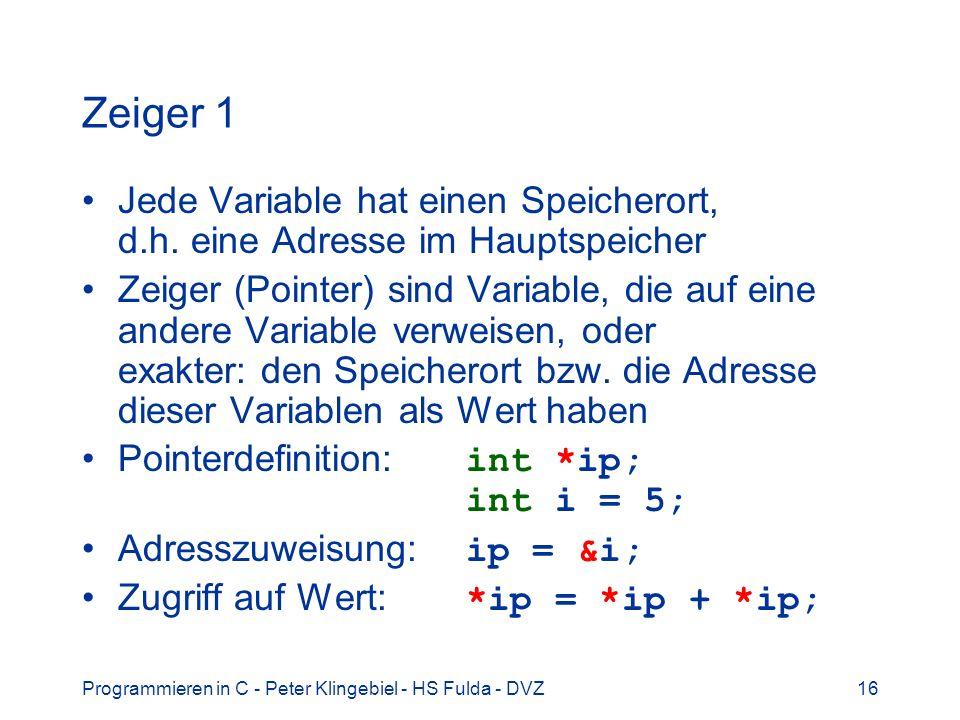 Programmieren in C - Peter Klingebiel - HS Fulda - DVZ16 Zeiger 1 Jede Variable hat einen Speicherort, d.h. eine Adresse im Hauptspeicher Zeiger (Poin