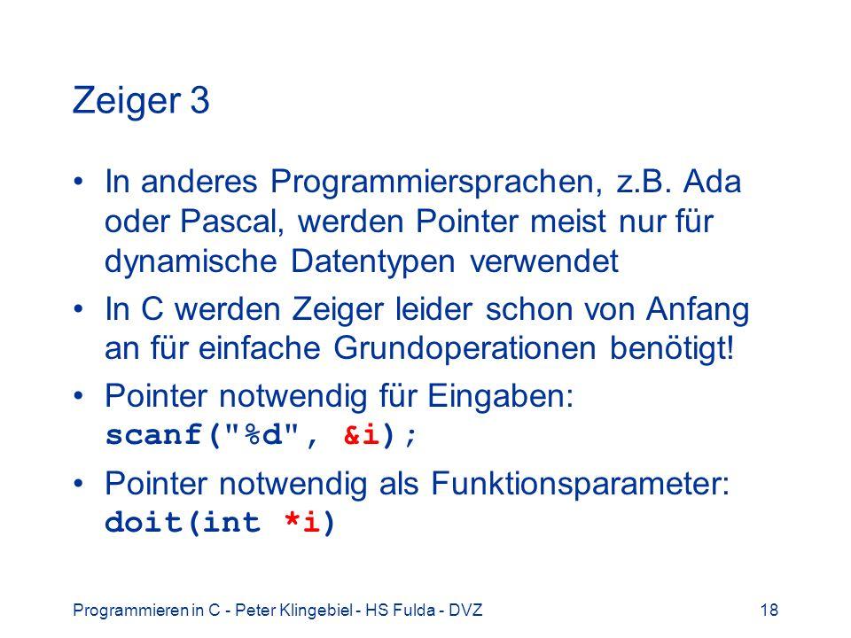 Programmieren in C - Peter Klingebiel - HS Fulda - DVZ18 Zeiger 3 In anderes Programmiersprachen, z.B. Ada oder Pascal, werden Pointer meist nur für d