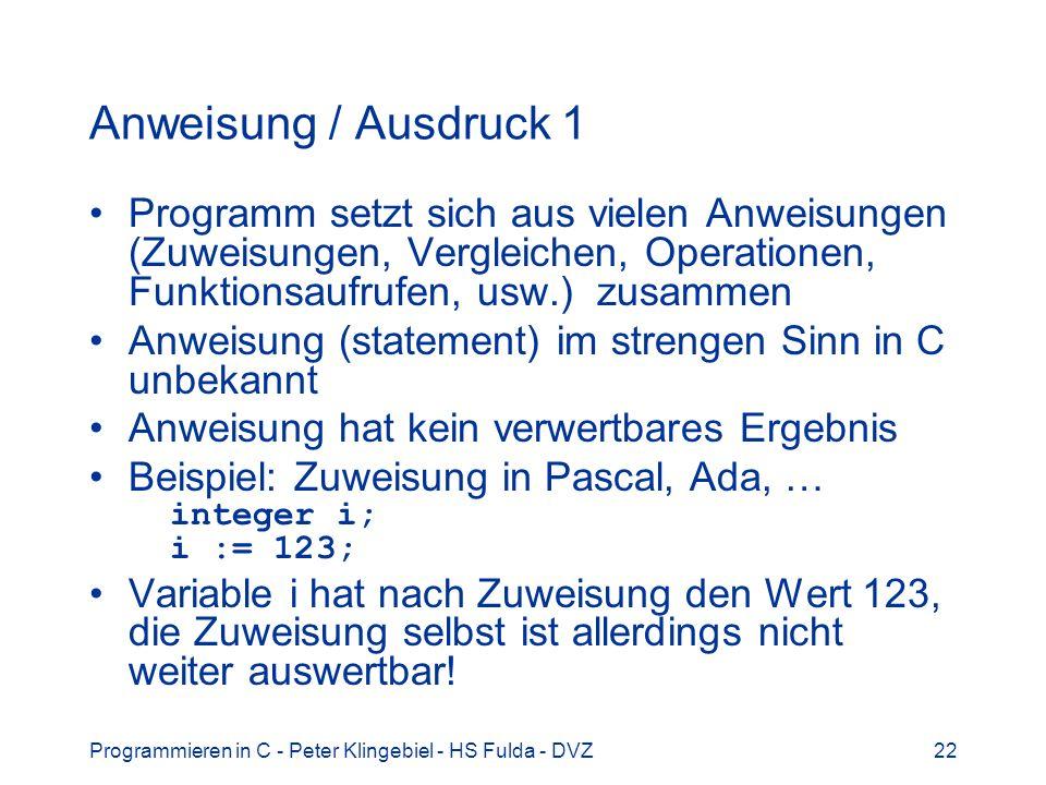 Programmieren in C - Peter Klingebiel - HS Fulda - DVZ22 Anweisung / Ausdruck 1 Programm setzt sich aus vielen Anweisungen (Zuweisungen, Vergleichen,