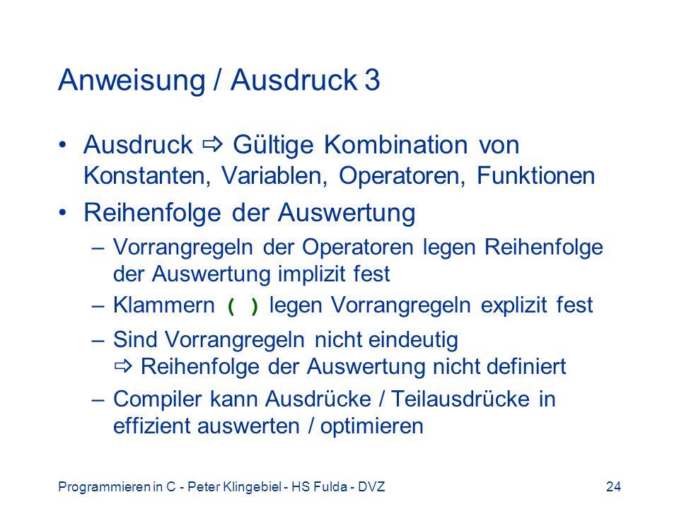 Programmieren in C - Peter Klingebiel - HS Fulda - DVZ24 Anweisung / Ausdruck 3 Ausdruck Gültige Kombination von Konstanten, Variablen, Operatoren, Fu