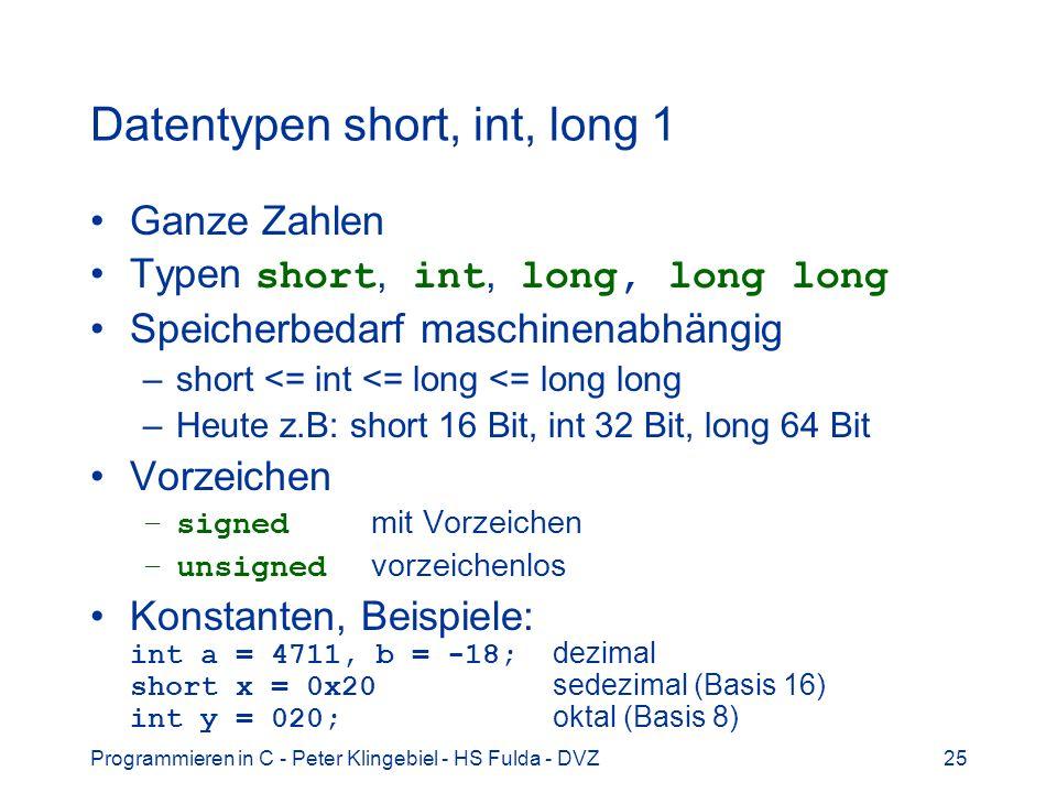 Programmieren in C - Peter Klingebiel - HS Fulda - DVZ25 Datentypen short, int, long 1 Ganze Zahlen Typen short, int, long, long long Speicherbedarf maschinenabhängig –short <= int <= long <= long long –Heute z.B: short 16 Bit, int 32 Bit, long 64 Bit Vorzeichen –signed mit Vorzeichen –unsigned vorzeichenlos Konstanten, Beispiele: int a = 4711, b = -18; dezimal short x = 0x20 sedezimal (Basis 16) int y = 020; oktal (Basis 8)