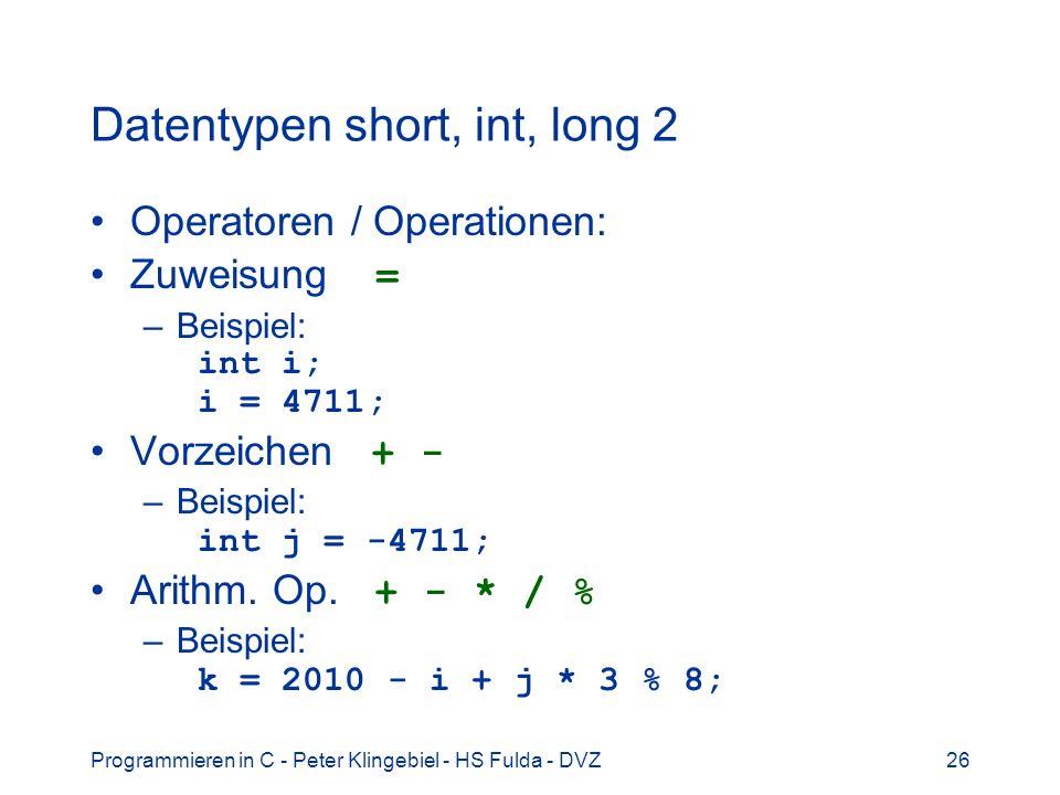 Programmieren in C - Peter Klingebiel - HS Fulda - DVZ26 Datentypen short, int, long 2 Operatoren / Operationen: Zuweisung = –Beispiel: int i; i = 4711; Vorzeichen + - –Beispiel: int j = -4711; Arithm.