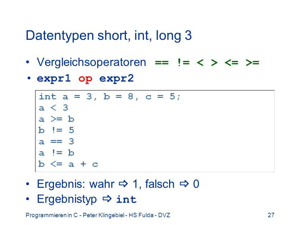 Programmieren in C - Peter Klingebiel - HS Fulda - DVZ27 Datentypen short, int, long 3 Vergleichsoperatoren == != = expr1 op expr2 Ergebnis: wahr 1, falsch 0 Ergebnistyp int