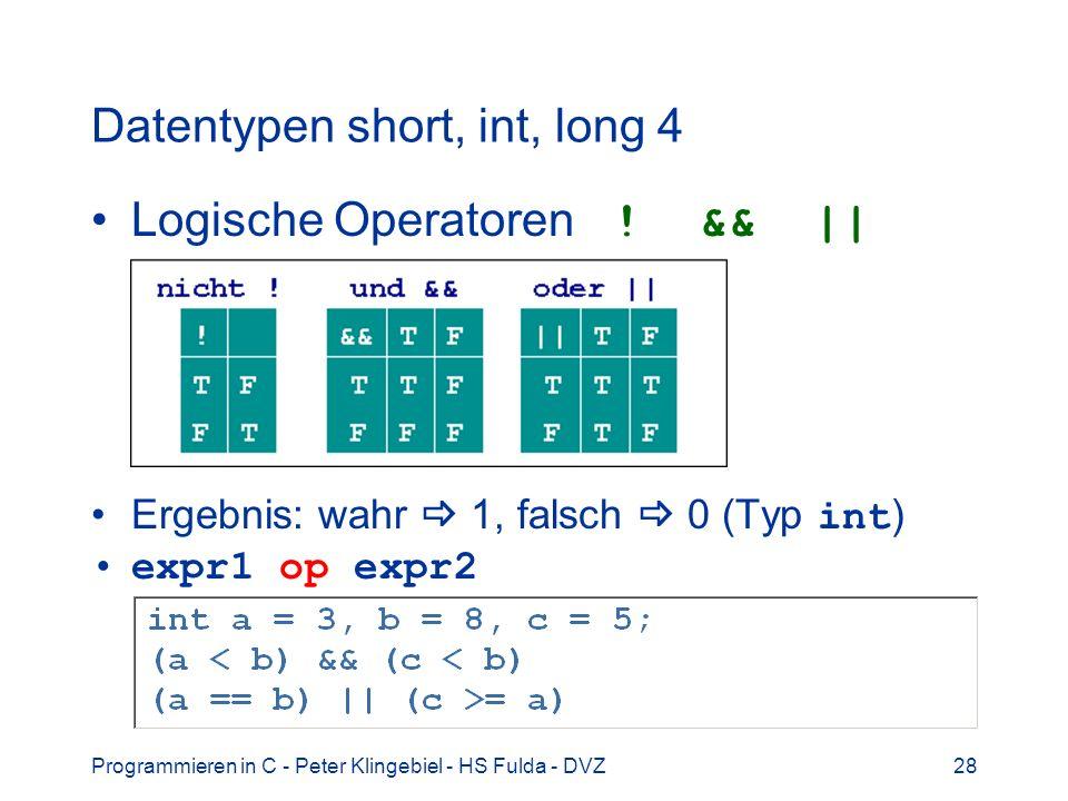 Programmieren in C - Peter Klingebiel - HS Fulda - DVZ28 Datentypen short, int, long 4 Logische Operatoren ! && || Ergebnis: wahr 1, falsch 0 (Typ int