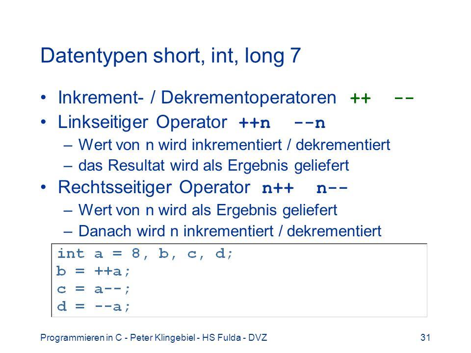 Programmieren in C - Peter Klingebiel - HS Fulda - DVZ31 Datentypen short, int, long 7 Inkrement- / Dekrementoperatoren ++ -- Linkseitiger Operator ++n --n –Wert von n wird inkrementiert / dekrementiert –das Resultat wird als Ergebnis geliefert Rechtsseitiger Operator n++ n-- –Wert von n wird als Ergebnis geliefert –Danach wird n inkrementiert / dekrementiert