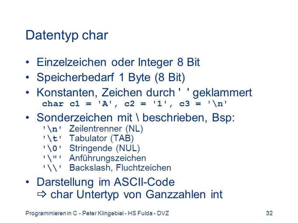 Programmieren in C - Peter Klingebiel - HS Fulda - DVZ32 Datentyp char Einzelzeichen oder Integer 8 Bit Speicherbedarf 1 Byte (8 Bit) Konstanten, Zeichen durch geklammert char c1 = A , c2 = 1 , c3 = \n Sonderzeichen mit \ beschrieben, Bsp: \n Zeilentrenner (NL) \t Tabulator (TAB) \0 Stringende (NUL) \ Anführungszeichen \\ Backslash, Fluchtzeichen Darstellung im ASCII-Code char Untertyp von Ganzzahlen int