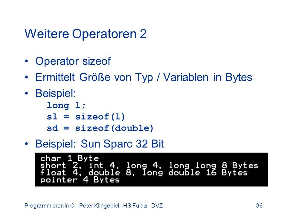 Programmieren in C - Peter Klingebiel - HS Fulda - DVZ36 Weitere Operatoren 2 Operator sizeof Ermittelt Größe von Typ / Variablen in Bytes Beispiel: long l; sl = sizeof(l) sd = sizeof(double) Beispiel: Sun Sparc 32 Bit