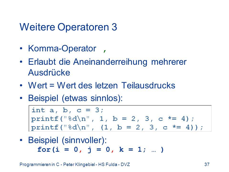Programmieren in C - Peter Klingebiel - HS Fulda - DVZ37 Weitere Operatoren 3 Komma-Operator, Erlaubt die Aneinanderreihung mehrerer Ausdrücke Wert = Wert des letzen Teilausdrucks Beispiel (etwas sinnlos): Beispiel (sinnvoller): for(i = 0, j = 0, k = 1; … )