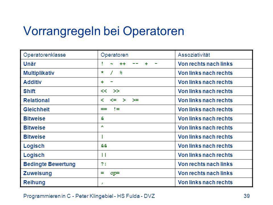 Programmieren in C - Peter Klingebiel - HS Fulda - DVZ39 Vorrangregeln bei Operatoren OperatorenklasseOperatorenAssoziativität Unär ! ~ ++ -- + - Von