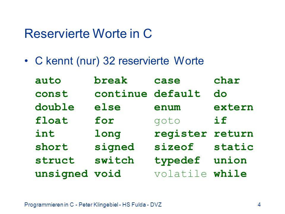 Programmieren in C - Peter Klingebiel - HS Fulda - DVZ4 Reservierte Worte in C C kennt (nur) 32 reservierte Worte auto break case char const continue
