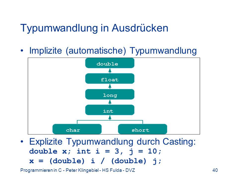 Programmieren in C - Peter Klingebiel - HS Fulda - DVZ40 Typumwandlung in Ausdrücken Implizite (automatische) Typumwandlung Explizite Typumwandlung durch Casting: double x; int i = 3, j = 10; x = (double) i / (double) j;