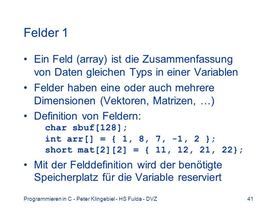 Programmieren in C - Peter Klingebiel - HS Fulda - DVZ41 Felder 1 Ein Feld (array) ist die Zusammenfassung von Daten gleichen Typs in einer Variablen Felder haben eine oder auch mehrere Dimensionen (Vektoren, Matrizen, …) Definition von Feldern: char sbuf[128]; int arr[] = { 1, 8, 7, -1, 2 }; short mat[2][2] = { 11, 12, 21, 22}; Mit der Felddefinition wird der benötigte Speicherplatz für die Variable reserviert