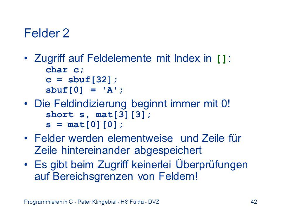 Programmieren in C - Peter Klingebiel - HS Fulda - DVZ42 Felder 2 Zugriff auf Feldelemente mit Index in [] : char c; c = sbuf[32]; sbuf[0] = A ; Die Feldindizierung beginnt immer mit 0.