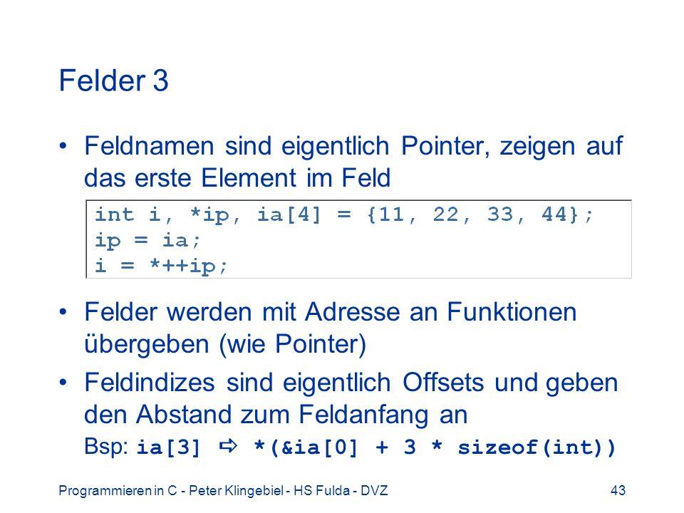Programmieren in C - Peter Klingebiel - HS Fulda - DVZ43 Felder 3 Feldnamen sind eigentlich Pointer, zeigen auf das erste Element im Feld Felder werden mit Adresse an Funktionen übergeben (wie Pointer) Feldindizes sind eigentlich Offsets und geben den Abstand zum Feldanfang an Bsp: ia[3] *(&ia[0] + 3 * sizeof(int))