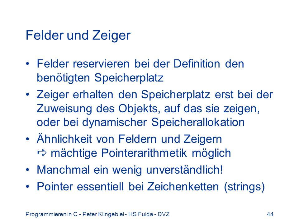 Programmieren in C - Peter Klingebiel - HS Fulda - DVZ44 Felder und Zeiger Felder reservieren bei der Definition den benötigten Speicherplatz Zeiger erhalten den Speicherplatz erst bei der Zuweisung des Objekts, auf das sie zeigen, oder bei dynamischer Speicherallokation Ähnlichkeit von Feldern und Zeigern mächtige Pointerarithmetik möglich Manchmal ein wenig unverständlich.