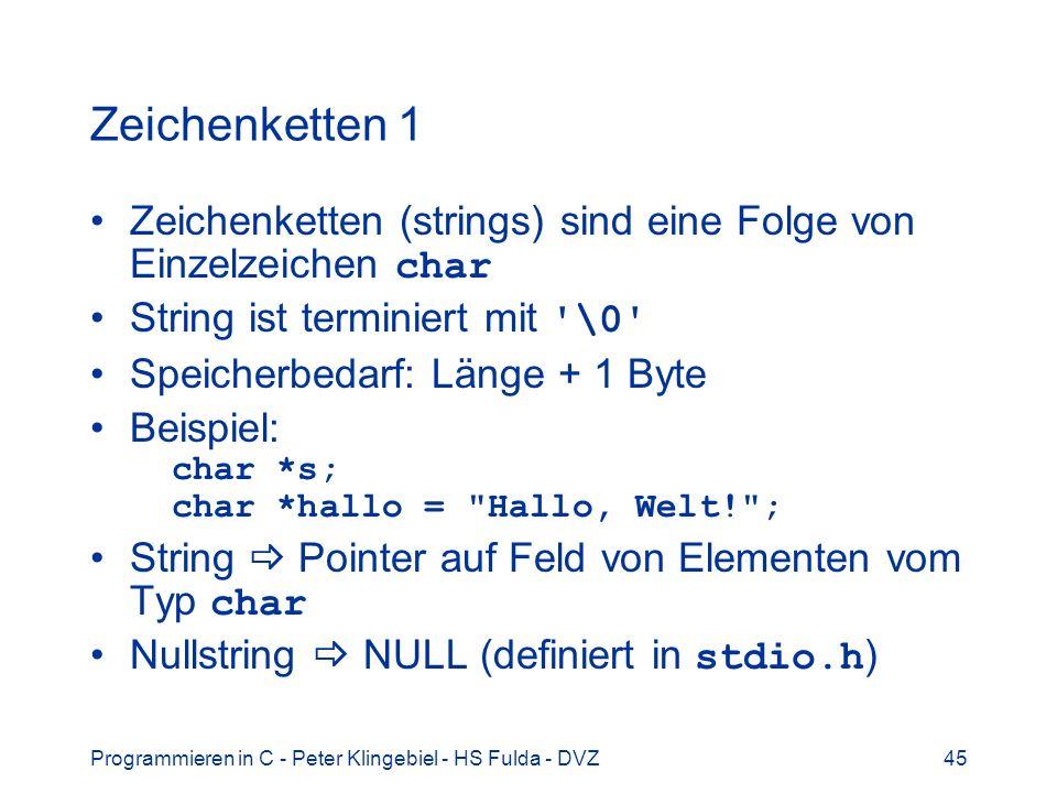 Programmieren in C - Peter Klingebiel - HS Fulda - DVZ45 Zeichenketten 1 Zeichenketten (strings) sind eine Folge von Einzelzeichen char String ist terminiert mit \0 Speicherbedarf: Länge + 1 Byte Beispiel: char *s; char *hallo = Hallo, Welt! ; String Pointer auf Feld von Elementen vom Typ char Nullstring NULL (definiert in stdio.h )