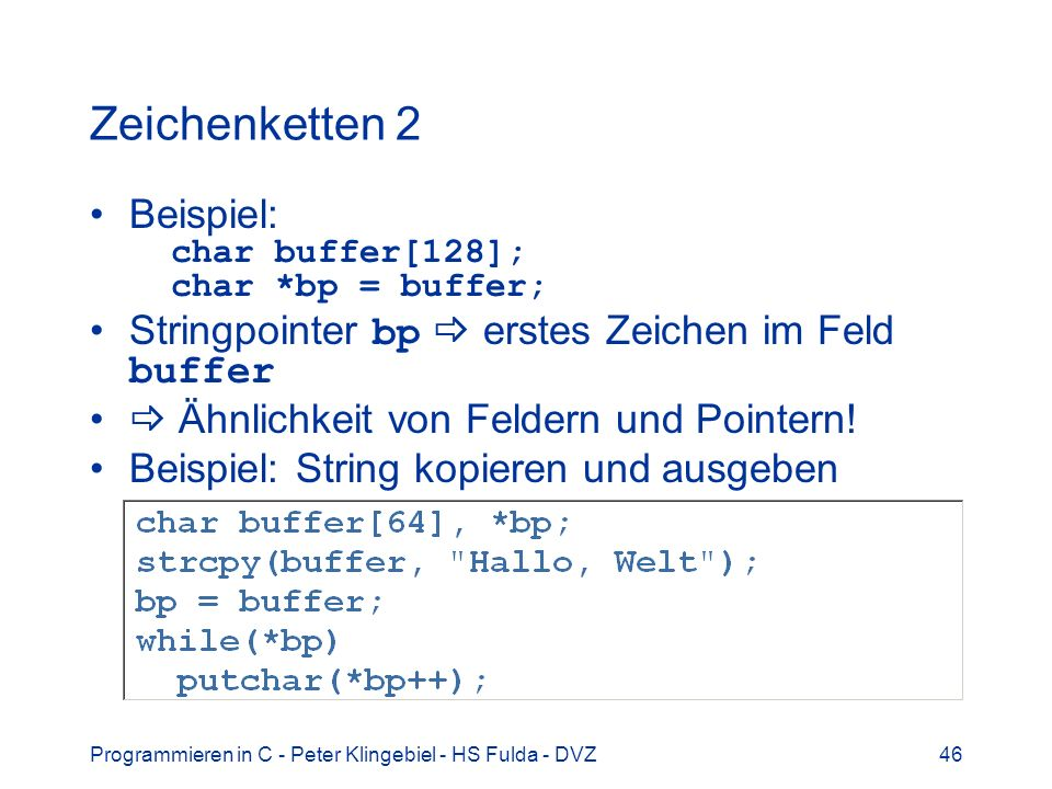 Programmieren in C - Peter Klingebiel - HS Fulda - DVZ46 Zeichenketten 2 Beispiel: char buffer[128]; char *bp = buffer; Stringpointer bp erstes Zeichen im Feld buffer Ähnlichkeit von Feldern und Pointern.